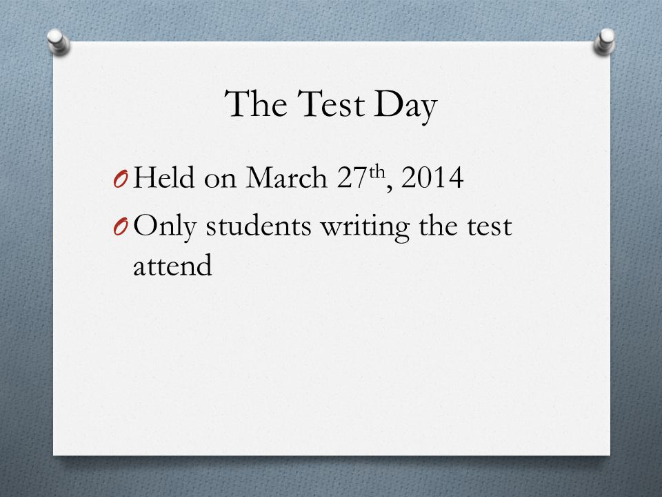 The Test Day O Held on March 27 th, 2014 O Only students writing the test attend
