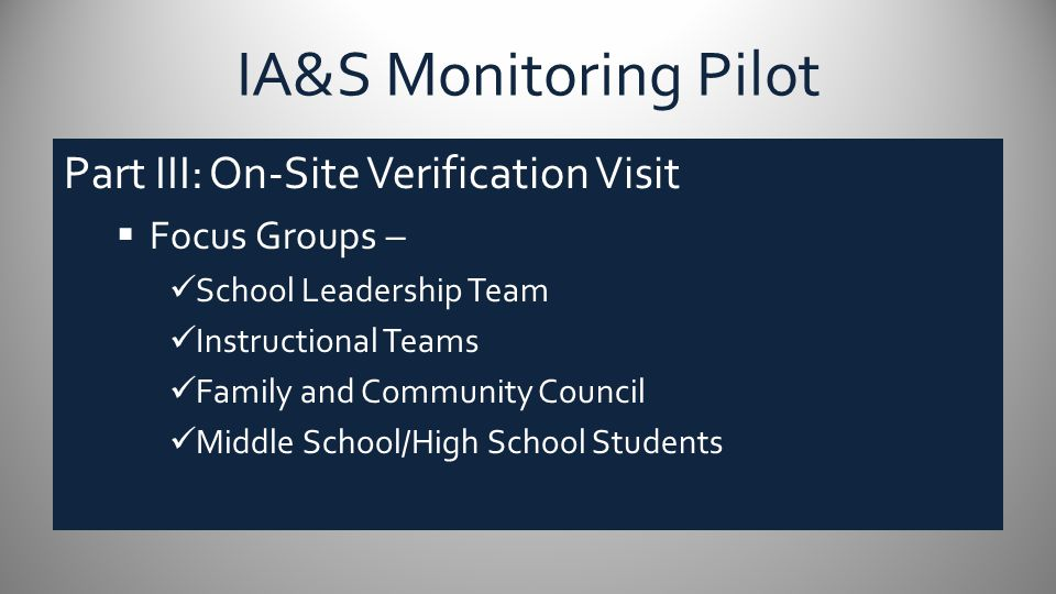 IA&S Monitoring Pilot Part III: On-Site Verification Visit  Focus Groups – School Leadership Team Instructional Teams Family and Community Council Mi
