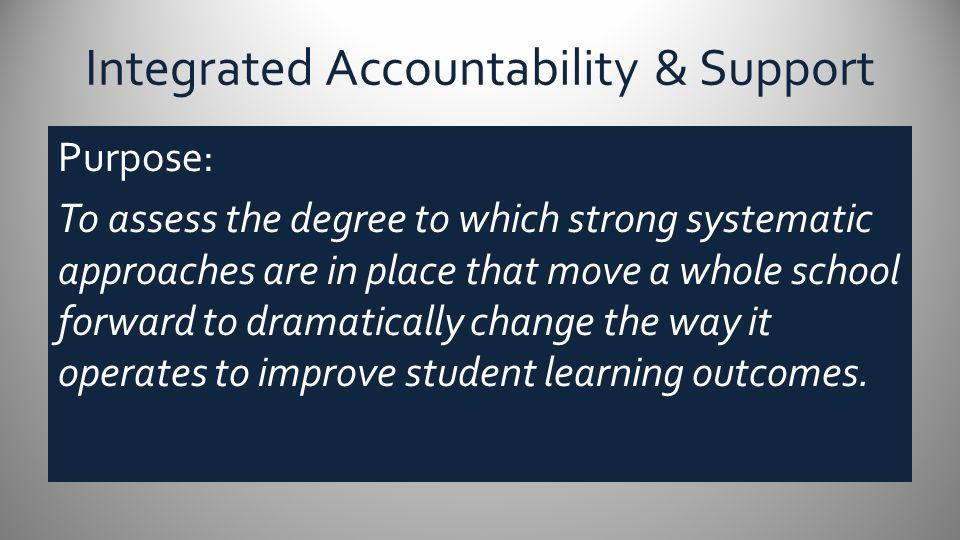 Integrated Accountability & Support Purpose: To assess the degree to which strong systematic approaches are in place that move a whole school forward