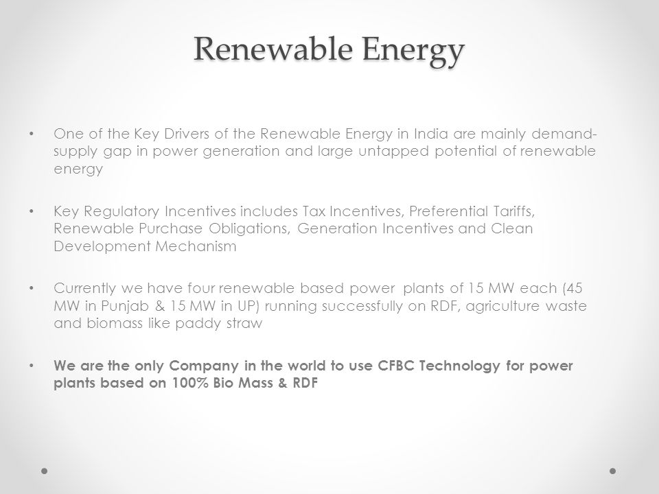 Renewable Energy One of the Key Drivers of the Renewable Energy in India are mainly demand- supply gap in power generation and large untapped potential of renewable energy Key Regulatory Incentives includes Tax Incentives, Preferential Tariffs, Renewable Purchase Obligations, Generation Incentives and Clean Development Mechanism Currently we have four renewable based power plants of 15 MW each (45 MW in Punjab & 15 MW in UP) running successfully on RDF, agriculture waste and biomass like paddy straw We are the only Company in the world to use CFBC Technology for power plants based on 100% Bio Mass & RDF