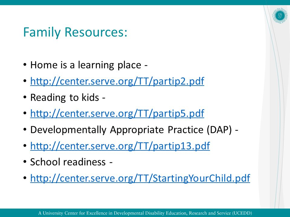 Family Resources: Home is a learning place - http://center.serve.org/TT/partip2.pdf Reading to kids - http://center.serve.org/TT/partip5.pdf Developme