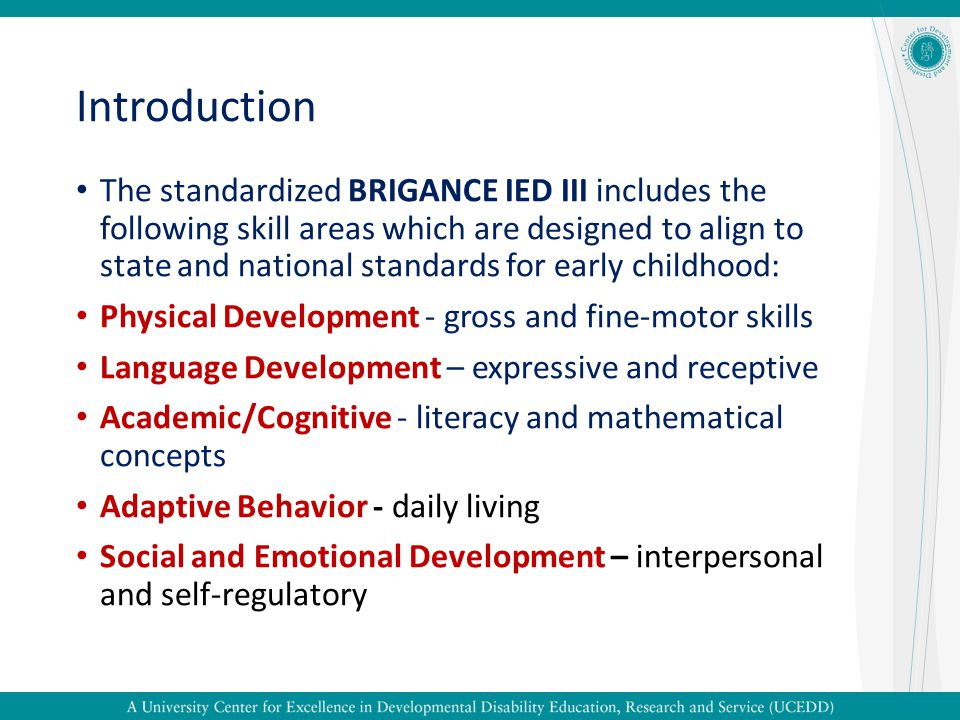 Introduction The standardized BRIGANCE IED III includes the following skill areas which are designed to align to state and national standards for earl