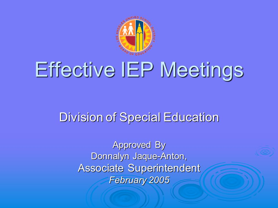 Effective IEP Meetings Division of Special Education Approved By Donnalyn Jaque-Anton, Associate Superintendent February 2005