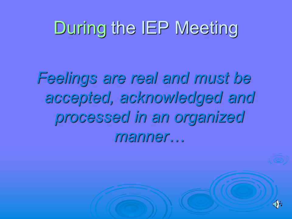 During the IEP Meeting Feelings are real and must be accepted, acknowledged and processed in an organized manner…