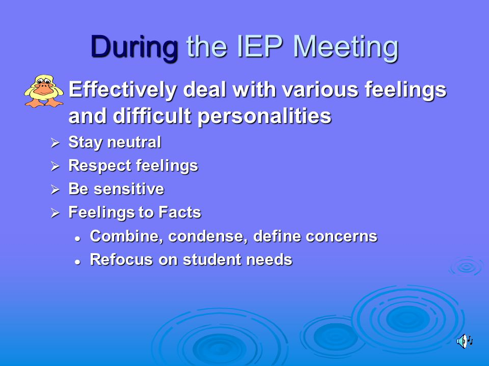 During the IEP Meeting  Effectively deal with various feelings and difficult personalities  Stay neutral  Respect feelings  Be sensitive  Feelings to Facts Combine, condense, define concerns Combine, condense, define concerns Refocus on student needs Refocus on student needs