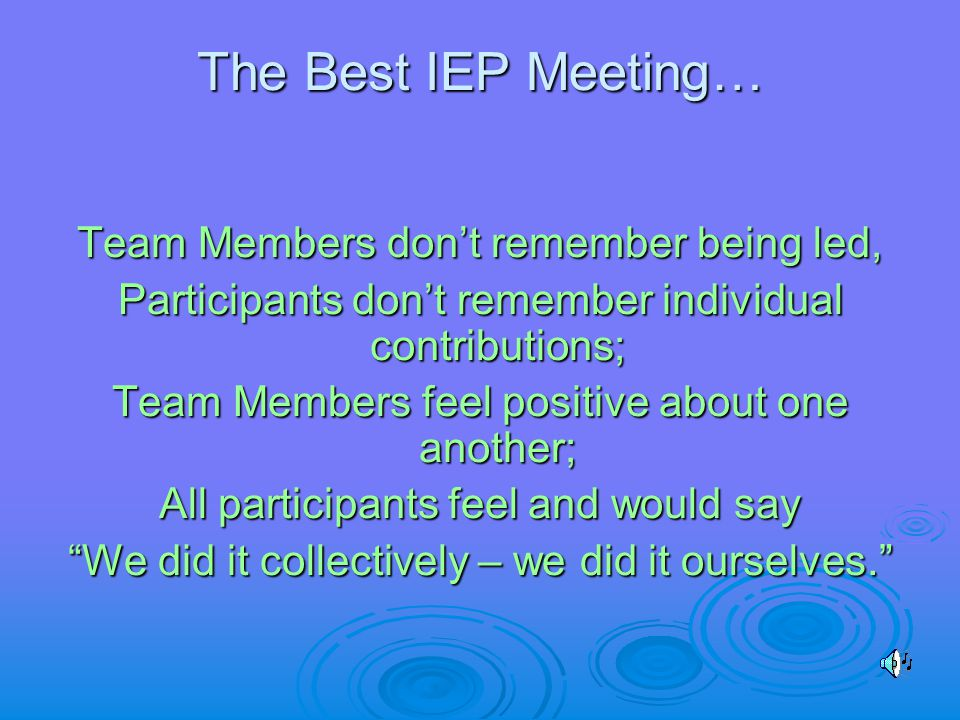 The Best IEP Meeting… Team Members don't remember being led, Participants don't remember individual contributions; Team Members feel positive about one another; All participants feel and would say We did it collectively – we did it ourselves.