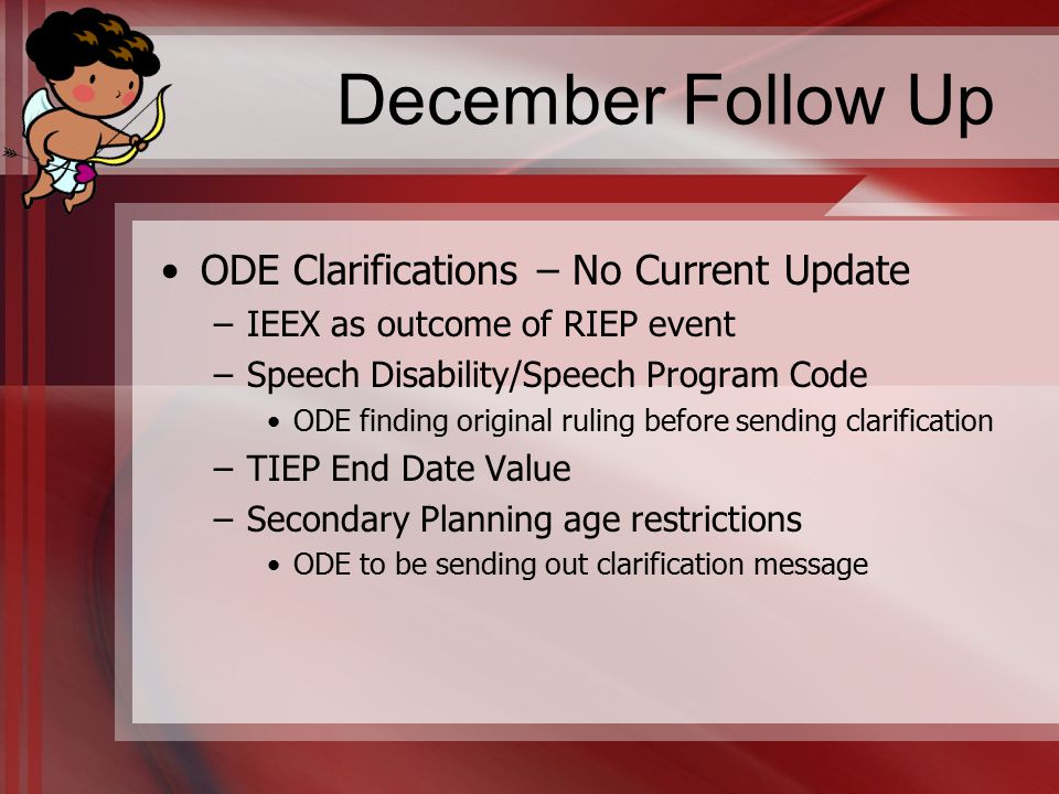 December Follow Up ODE Clarifications – No Current Update –IEEX as outcome of RIEP event –Speech Disability/Speech Program Code ODE finding original ruling before sending clarification –TIEP End Date Value –Secondary Planning age restrictions ODE to be sending out clarification message