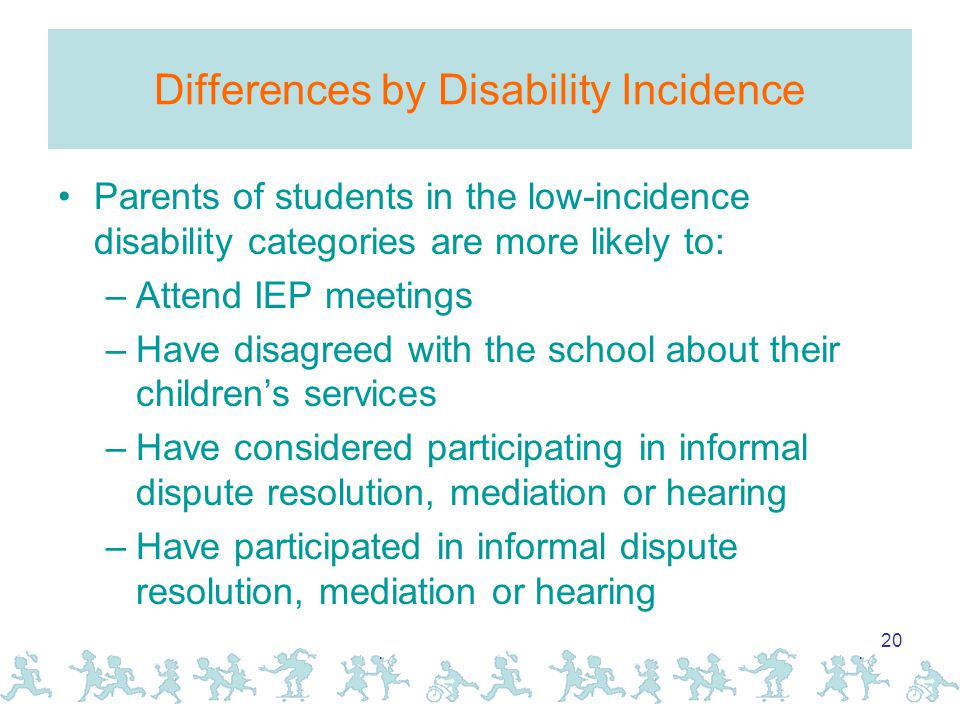 20 Differences by Disability Incidence Parents of students in the low-incidence disability categories are more likely to: –Attend IEP meetings –Have disagreed with the school about their children's services –Have considered participating in informal dispute resolution, mediation or hearing –Have participated in informal dispute resolution, mediation or hearing
