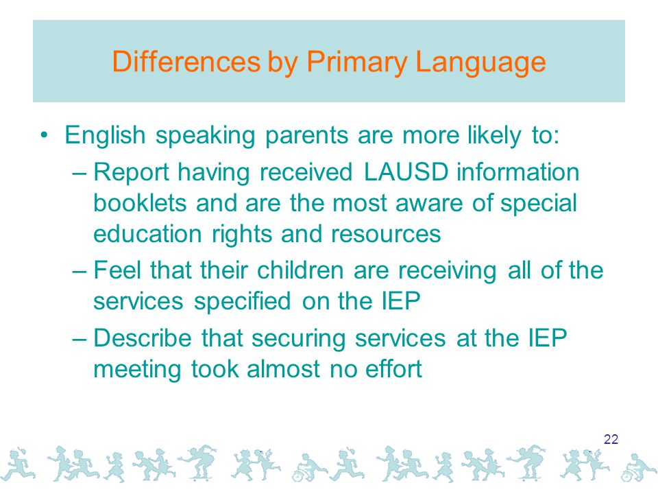 22 Differences by Primary Language English speaking parents are more likely to: –Report having received LAUSD information booklets and are the most aware of special education rights and resources –Feel that their children are receiving all of the services specified on the IEP –Describe that securing services at the IEP meeting took almost no effort