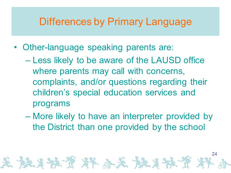 24 Differences by Primary Language Other-language speaking parents are: –Less likely to be aware of the LAUSD office where parents may call with concerns, complaints, and/or questions regarding their children's special education services and programs –More likely to have an interpreter provided by the District than one provided by the school
