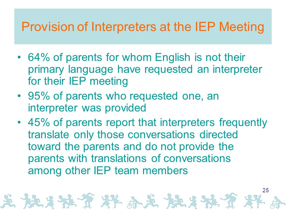 25 Provision of Interpreters at the IEP Meeting 64% of parents for whom English is not their primary language have requested an interpreter for their IEP meeting 95% of parents who requested one, an interpreter was provided 45% of parents report that interpreters frequently translate only those conversations directed toward the parents and do not provide the parents with translations of conversations among other IEP team members
