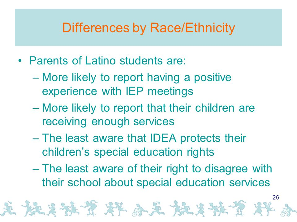 26 Differences by Race/Ethnicity Parents of Latino students are: –More likely to report having a positive experience with IEP meetings –More likely to report that their children are receiving enough services –The least aware that IDEA protects their children's special education rights –The least aware of their right to disagree with their school about special education services
