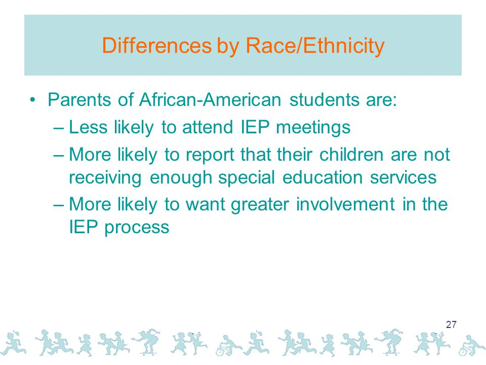 27 Differences by Race/Ethnicity Parents of African-American students are: –Less likely to attend IEP meetings –More likely to report that their children are not receiving enough special education services –More likely to want greater involvement in the IEP process