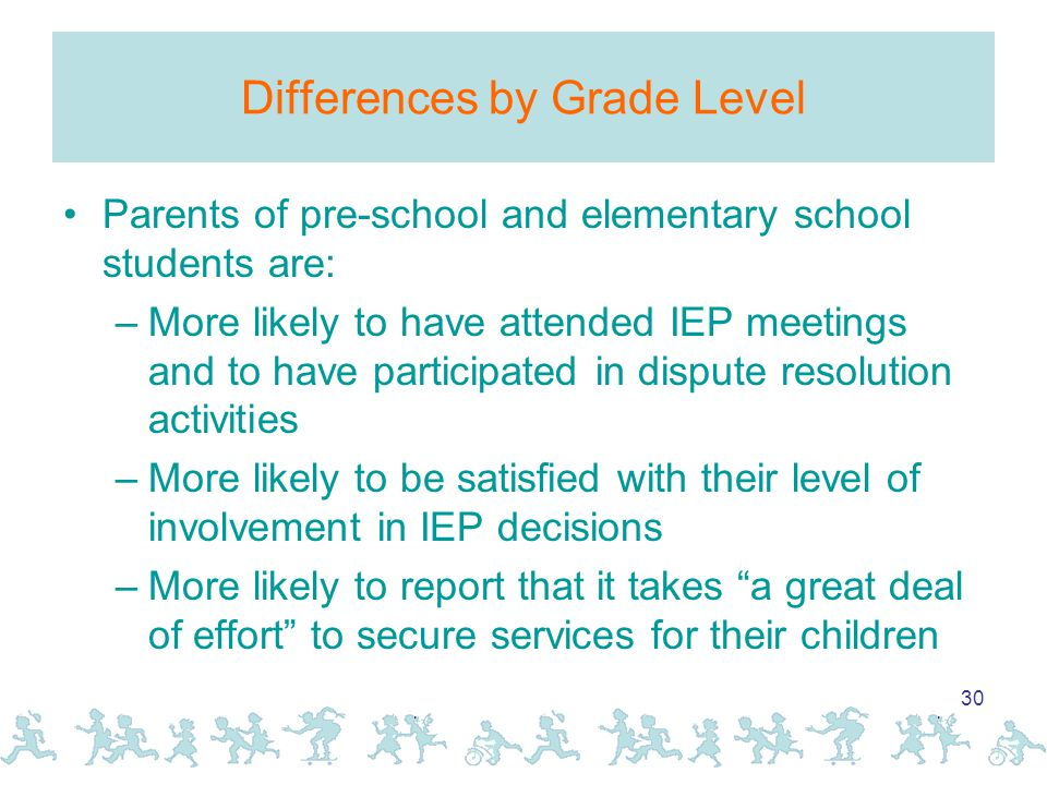 30 Differences by Grade Level Parents of pre-school and elementary school students are: –More likely to have attended IEP meetings and to have participated in dispute resolution activities –More likely to be satisfied with their level of involvement in IEP decisions –More likely to report that it takes a great deal of effort to secure services for their children
