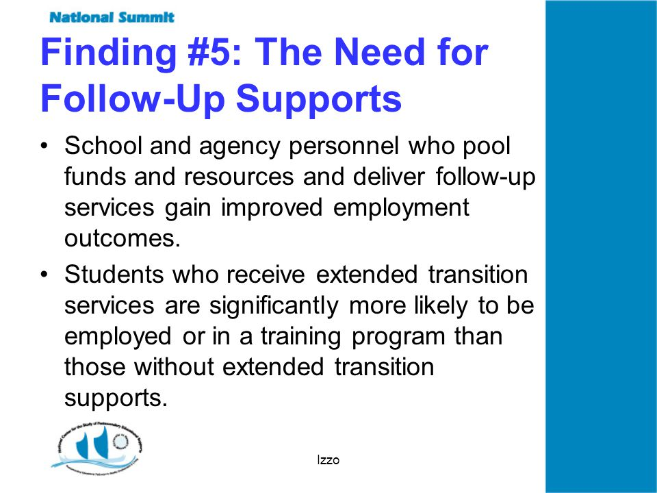 Izzo Finding #5: The Need for Follow-Up Supports School and agency personnel who pool funds and resources and deliver follow-up services gain improved employment outcomes.