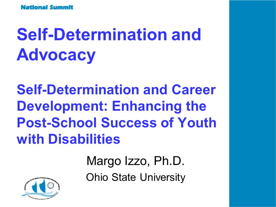Self-Determination and Advocacy Self-Determination and Career Development: Enhancing the Post-School Success of Youth with Disabilities Margo Izzo, Ph.D.