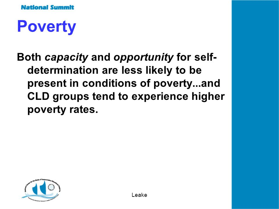 Leake Both capacity and opportunity for self- determination are less likely to be present in conditions of poverty...and CLD groups tend to experience higher poverty rates.