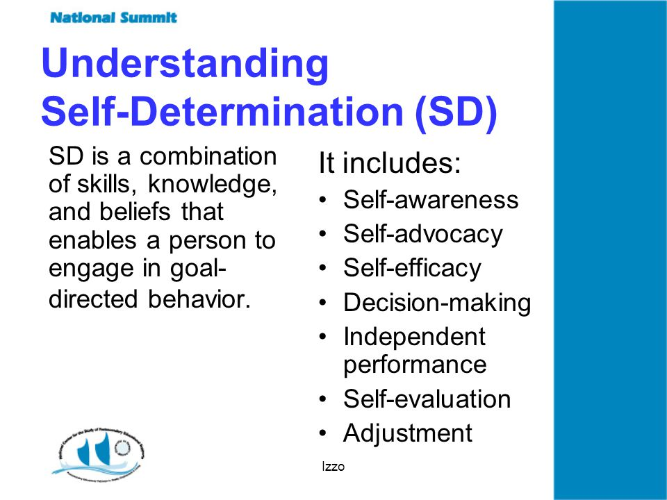 Izzo Understanding Self-Determination (SD) SD is a combination of skills, knowledge, and beliefs that enables a person to engage in goal- directed behavior.