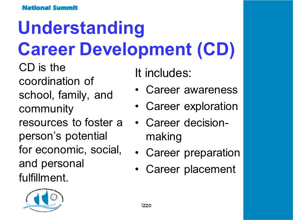 Izzo Understanding Career Development (CD) CD is the coordination of school, family, and community resources to foster a person's potential for economic, social, and personal fulfillment.
