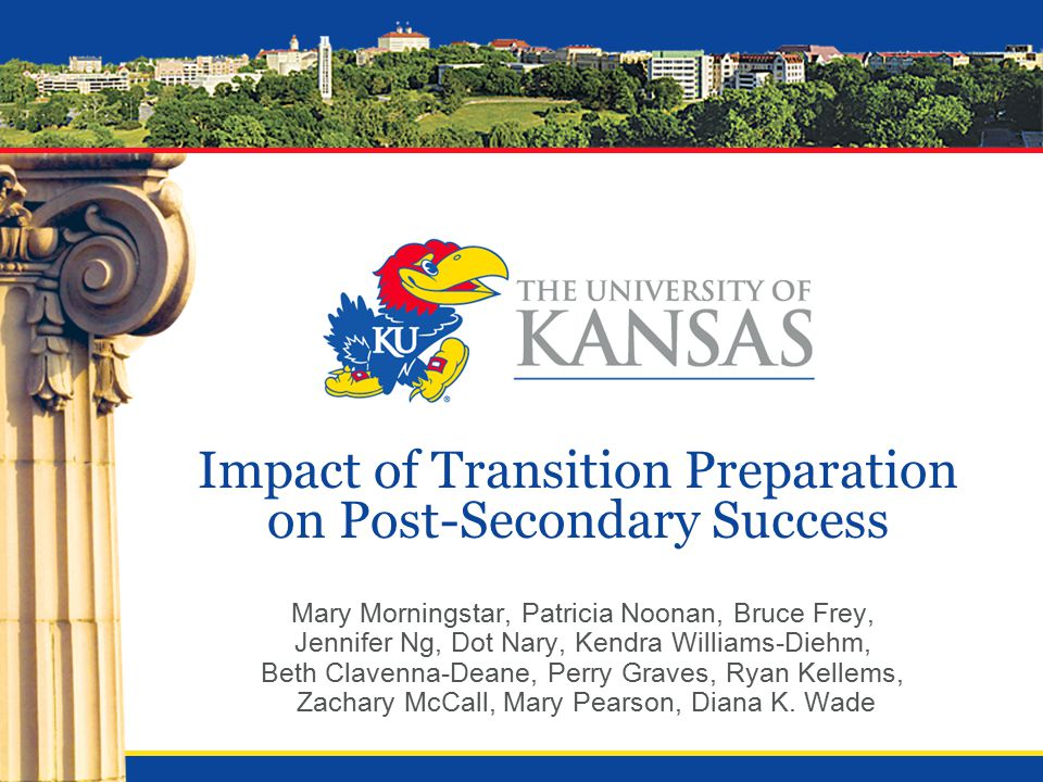 Impact of Transition Preparation on Post-Secondary Success Mary Morningstar, Patricia Noonan, Bruce Frey, Jennifer Ng, Dot Nary, Kendra Williams-Diehm, Beth Clavenna-Deane, Perry Graves, Ryan Kellems, Zachary McCall, Mary Pearson, Diana K.