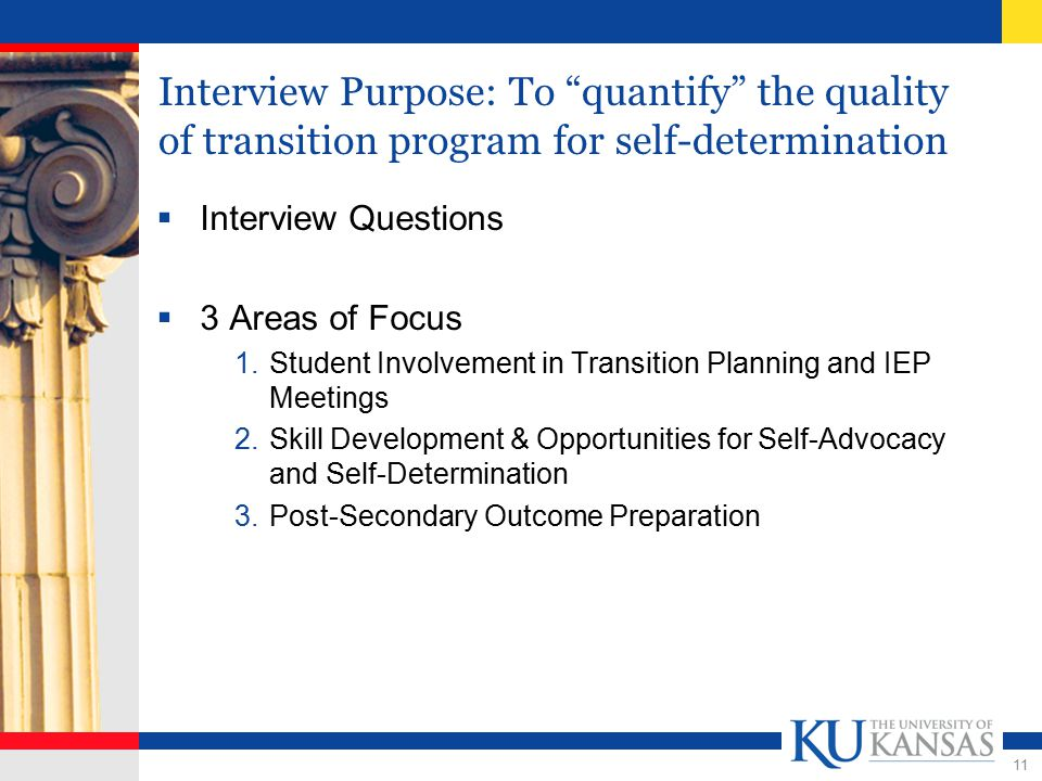 11 Interview Purpose: To quantify the quality of transition program for self-determination  Interview Questions  3 Areas of Focus 1.Student Involvement in Transition Planning and IEP Meetings 2.Skill Development & Opportunities for Self-Advocacy and Self-Determination 3.Post-Secondary Outcome Preparation