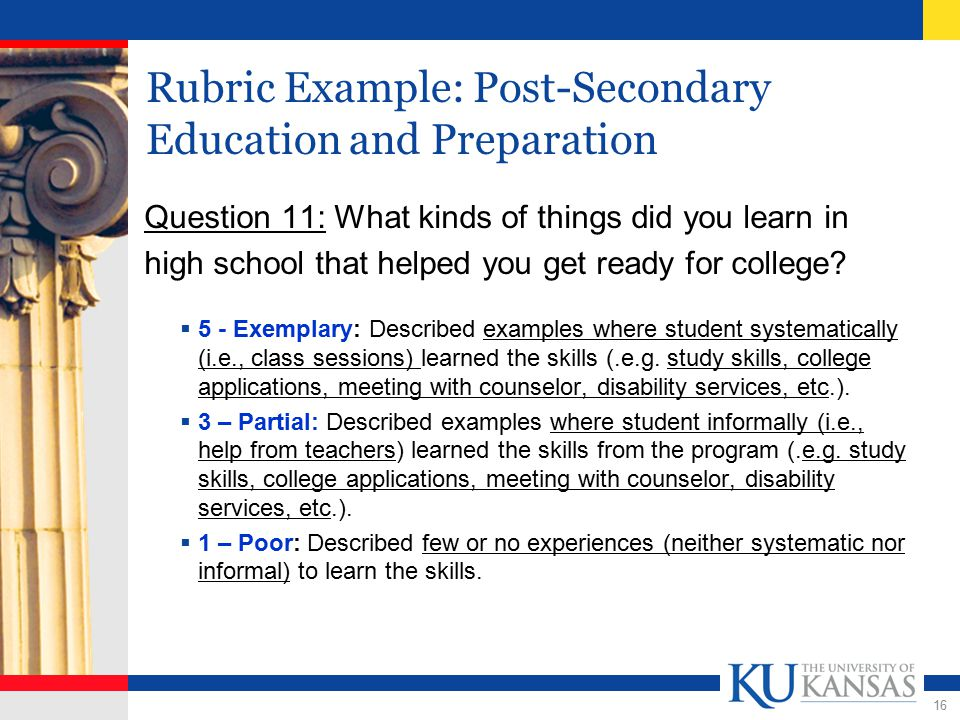 16 Rubric Example: Post-Secondary Education and Preparation Question 11: What kinds of things did you learn in high school that helped you get ready for college.
