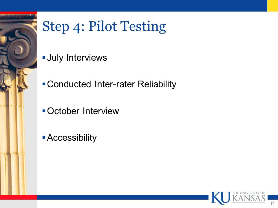 17 Step 4: Pilot Testing  July Interviews  Conducted Inter-rater Reliability  October Interview  Accessibility