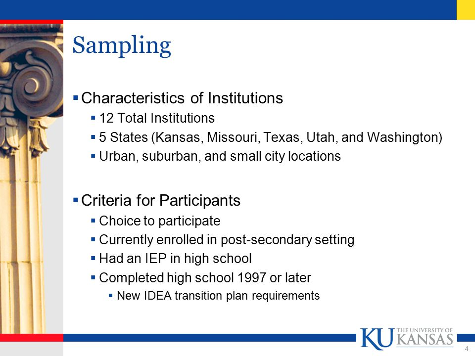 4 Sampling  Characteristics of Institutions  12 Total Institutions  5 States (Kansas, Missouri, Texas, Utah, and Washington)  Urban, suburban, and small city locations  Criteria for Participants  Choice to participate  Currently enrolled in post-secondary setting  Had an IEP in high school  Completed high school 1997 or later  New IDEA transition plan requirements