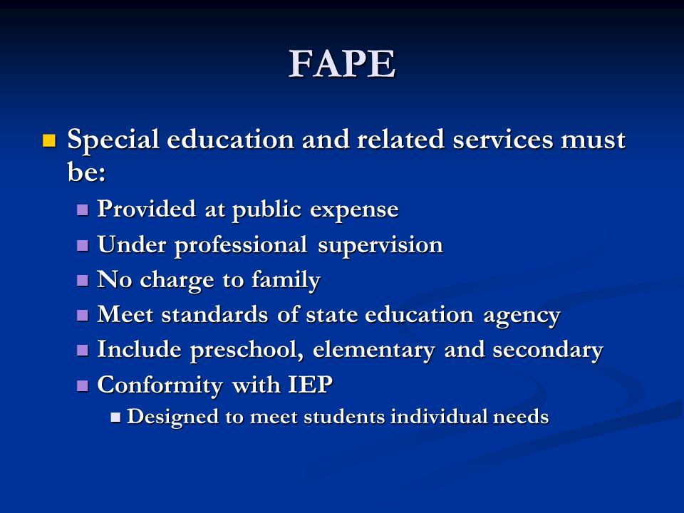 FAPE Special education and related services must be: Special education and related services must be: Provided at public expense Provided at public expense Under professional supervision Under professional supervision No charge to family No charge to family Meet standards of state education agency Meet standards of state education agency Include preschool, elementary and secondary Include preschool, elementary and secondary Conformity with IEP Conformity with IEP Designed to meet students individual needs Designed to meet students individual needs