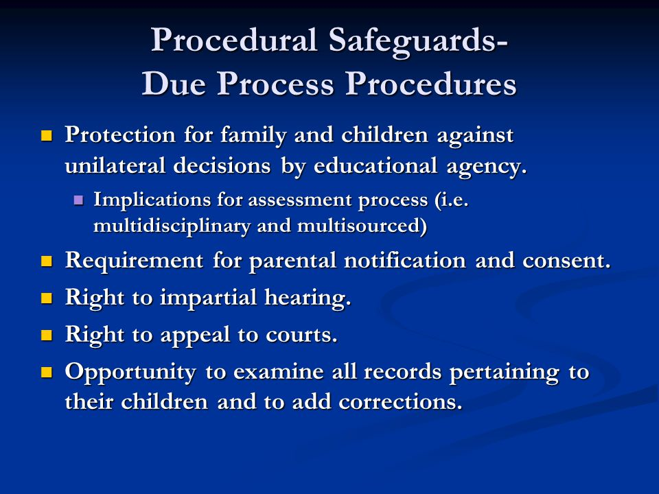 Procedural Safeguards- Due Process Procedures Protection for family and children against unilateral decisions by educational agency.
