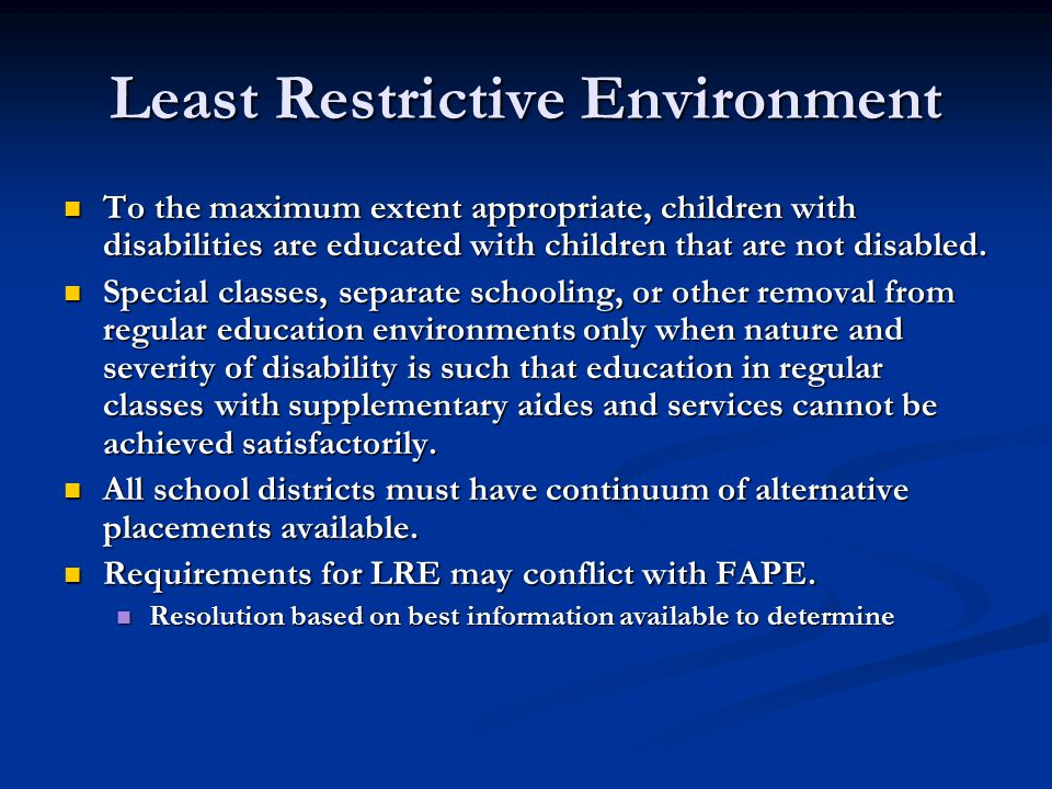 Least Restrictive Environment To the maximum extent appropriate, children with disabilities are educated with children that are not disabled.