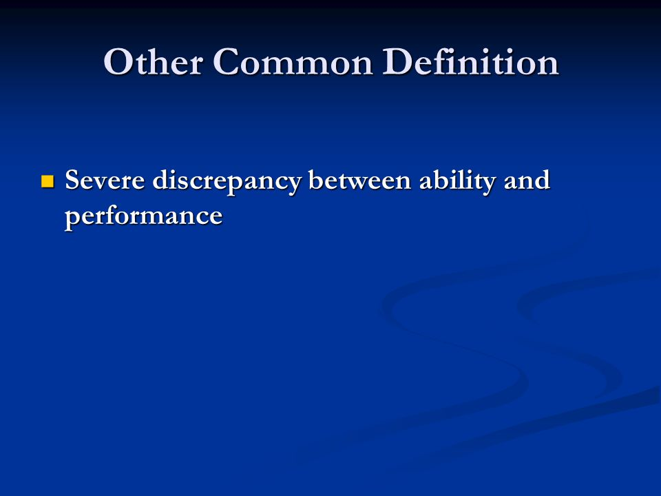Other Common Definition Severe discrepancy between ability and performance Severe discrepancy between ability and performance