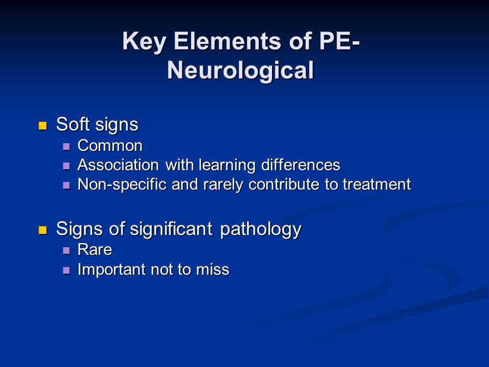 Key Elements of PE- Neurological Soft signs Soft signs Common Common Association with learning differences Association with learning differences Non-specific and rarely contribute to treatment Non-specific and rarely contribute to treatment Signs of significant pathology Signs of significant pathology Rare Rare Important not to miss Important not to miss