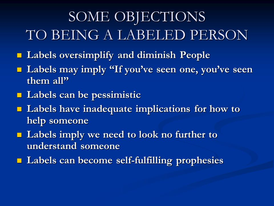 SOME OBJECTIONS TO BEING A LABELED PERSON Labels oversimplify and diminish People Labels oversimplify and diminish People Labels may imply If you've seen one, you've seen them all Labels may imply If you've seen one, you've seen them all Labels can be pessimistic Labels can be pessimistic Labels have inadequate implications for how to help someone Labels have inadequate implications for how to help someone Labels imply we need to look no further to understand someone Labels imply we need to look no further to understand someone Labels can become self-fulfilling prophesies Labels can become self-fulfilling prophesies