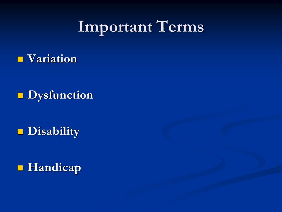 Important Terms Variation Variation Dysfunction Dysfunction Disability Disability Handicap Handicap