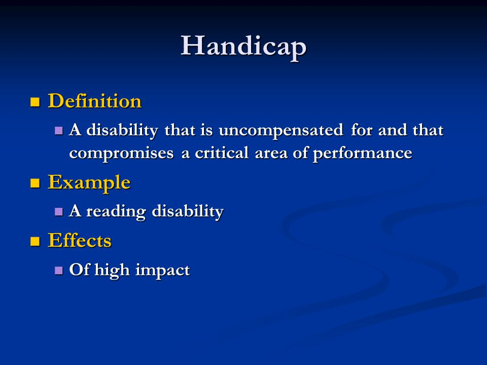 Handicap Definition Definition A disability that is uncompensated for and that compromises a critical area of performance A disability that is uncompensated for and that compromises a critical area of performance Example Example A reading disability A reading disability Effects Effects Of high impact Of high impact
