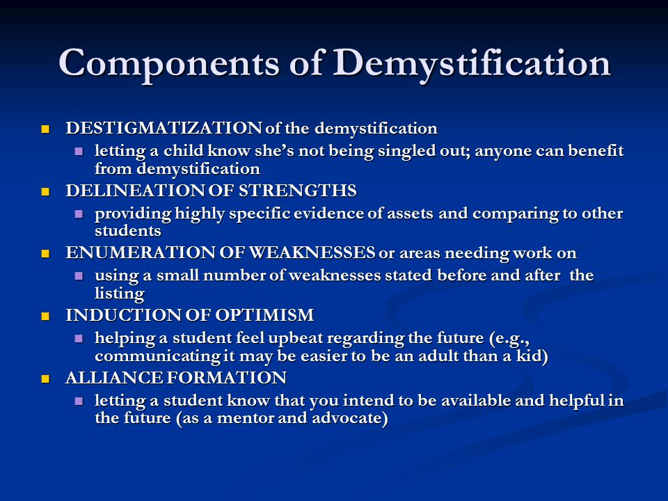 Components of Demystification DESTIGMATIZATION of the demystification DESTIGMATIZATION of the demystification letting a child know she's not being singled out; anyone can benefit from demystification letting a child know she's not being singled out; anyone can benefit from demystification DELINEATION OF STRENGTHS DELINEATION OF STRENGTHS providing highly specific evidence of assets and comparing to other students providing highly specific evidence of assets and comparing to other students ENUMERATION OF WEAKNESSES or areas needing work on ENUMERATION OF WEAKNESSES or areas needing work on using a small number of weaknesses stated before and after the listing using a small number of weaknesses stated before and after the listing INDUCTION OF OPTIMISM INDUCTION OF OPTIMISM helping a student feel upbeat regarding the future (e.g., communicating it may be easier to be an adult than a kid) helping a student feel upbeat regarding the future (e.g., communicating it may be easier to be an adult than a kid) ALLIANCE FORMATION ALLIANCE FORMATION letting a student know that you intend to be available and helpful in the future (as a mentor and advocate) letting a student know that you intend to be available and helpful in the future (as a mentor and advocate)
