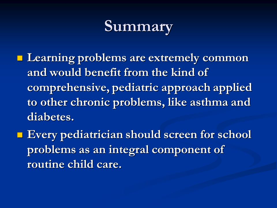 Summary Learning problems are extremely common and would benefit from the kind of comprehensive, pediatric approach applied to other chronic problems, like asthma and diabetes.