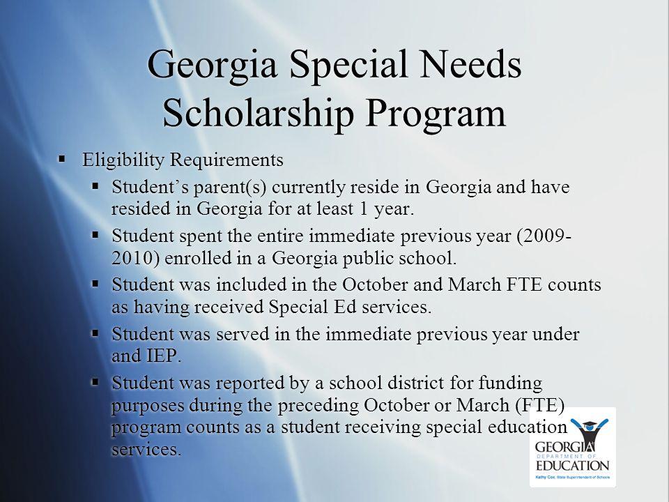 Georgia Special Needs Scholarship Program  Eligibility Requirements  Student's parent(s) currently reside in Georgia and have resided in Georgia for