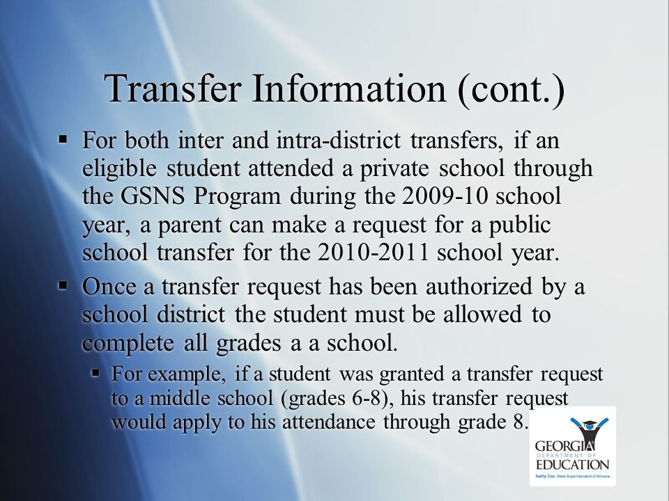 Transfer Information (cont.)  For both inter and intra-district transfers, if an eligible student attended a private school through the GSNS Program during the 2009-10 school year, a parent can make a request for a public school transfer for the 2010-2011 school year.