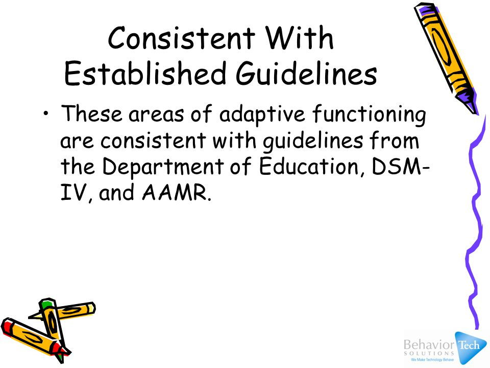Consistent With Established Guidelines These areas of adaptive functioning are consistent with guidelines from the Department of Education, DSM- IV, and AAMR.