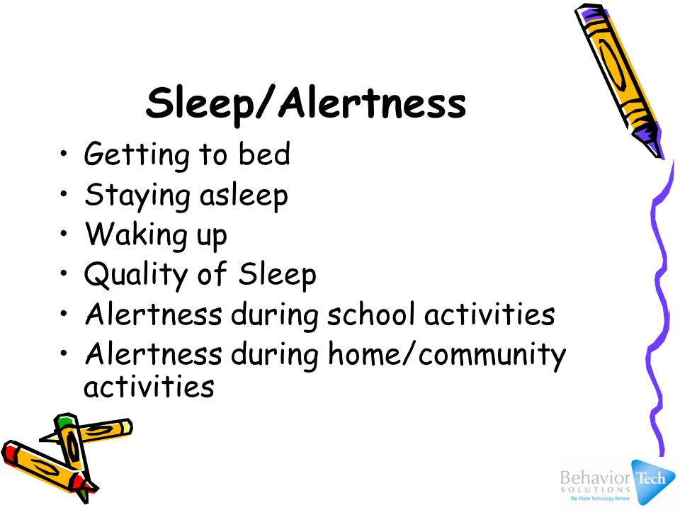 Sleep/Alertness Getting to bed Staying asleep Waking up Quality of Sleep Alertness during school activities Alertness during home/community activities