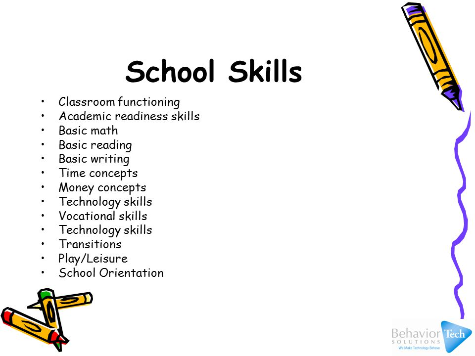 School Skills Classroom functioning Academic readiness skills Basic math Basic reading Basic writing Time concepts Money concepts Technology skills Vocational skills Technology skills Transitions Play/Leisure School Orientation