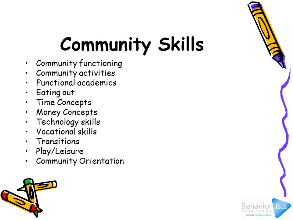 Community Skills Community functioning Community activities Functional academics Eating out Time Concepts Money Concepts Technology skills Vocational skills Transitions Play/Leisure Community Orientation