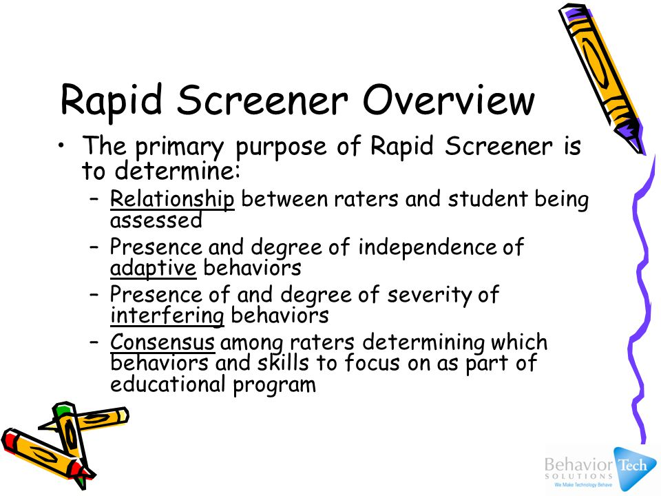 Rapid Screener Overview The primary purpose of Rapid Screener is to determine: –Relationship between raters and student being assessed –Presence and degree of independence of adaptive behaviors –Presence of and degree of severity of interfering behaviors –Consensus among raters determining which behaviors and skills to focus on as part of educational program