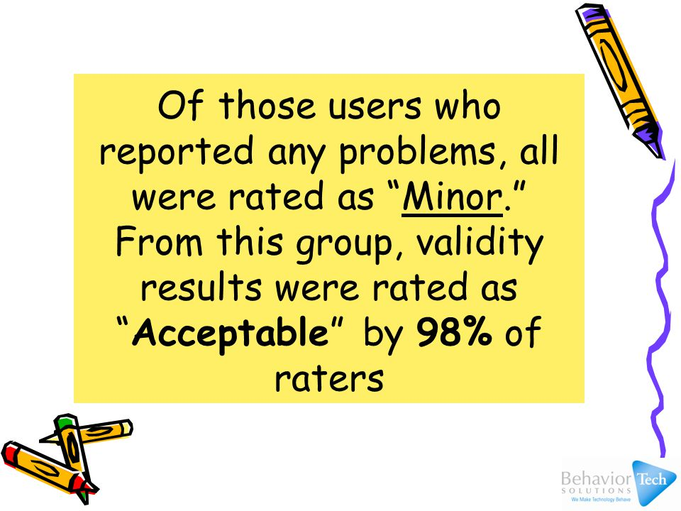 Of those users who reported any problems, all were rated as Minor. From this group, validity results were rated as Acceptable by 98% of raters