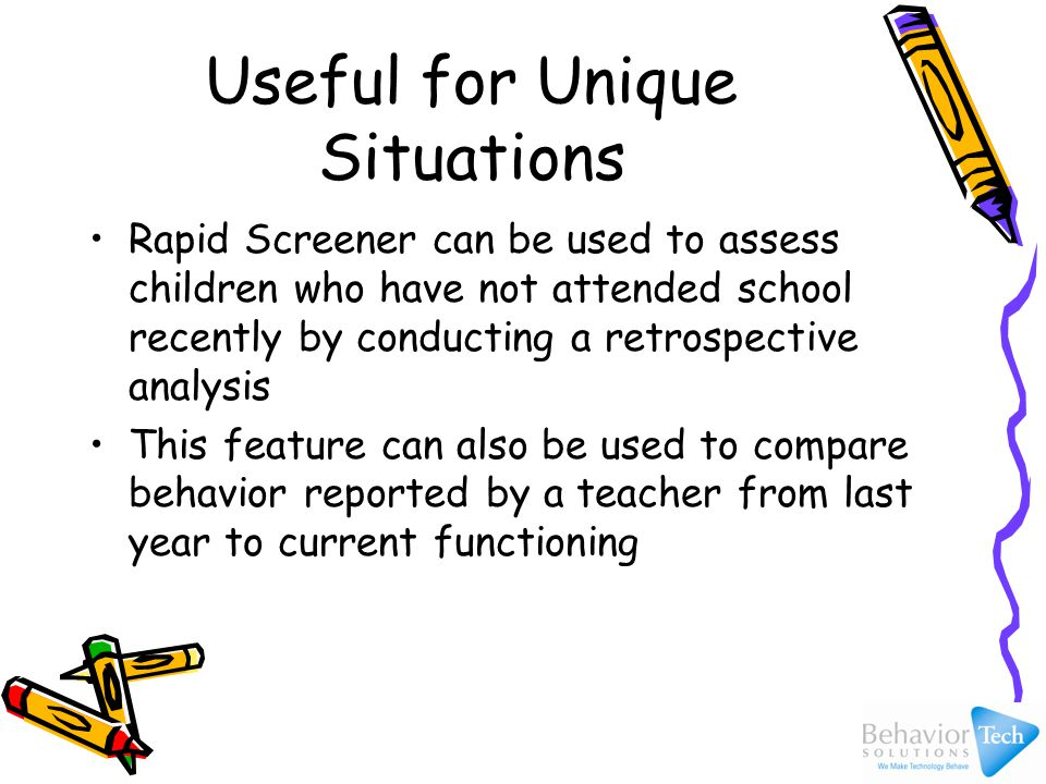 Useful for Unique Situations Rapid Screener can be used to assess children who have not attended school recently by conducting a retrospective analysis This feature can also be used to compare behavior reported by a teacher from last year to current functioning