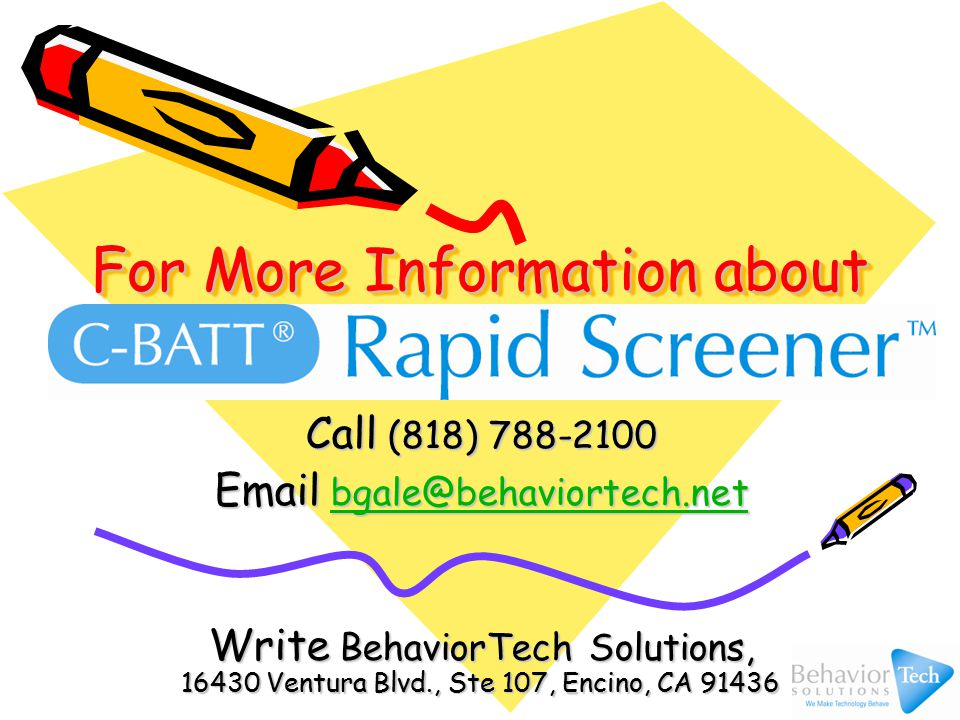 For More Information about Call (818) 788-2100 Email bgale@behaviortech.net bgale@behaviortech.net Write BehaviorTech Solutions, 16430 Ventura Blvd., Ste 107, Encino, CA 91436