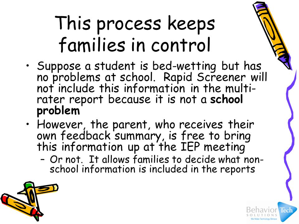 Rapid Screener helps schools: Conduct useful and valid behavior assessments in a time and cost-efficient manner Include all persons in the assessment process who may have important information about a student's educational functioning Present the results in a clear, understandable manner that efficiently moves along the IEP process Track whether students are making progress in all areas of their education, including social- emotional and behavioral functioning (RTI)