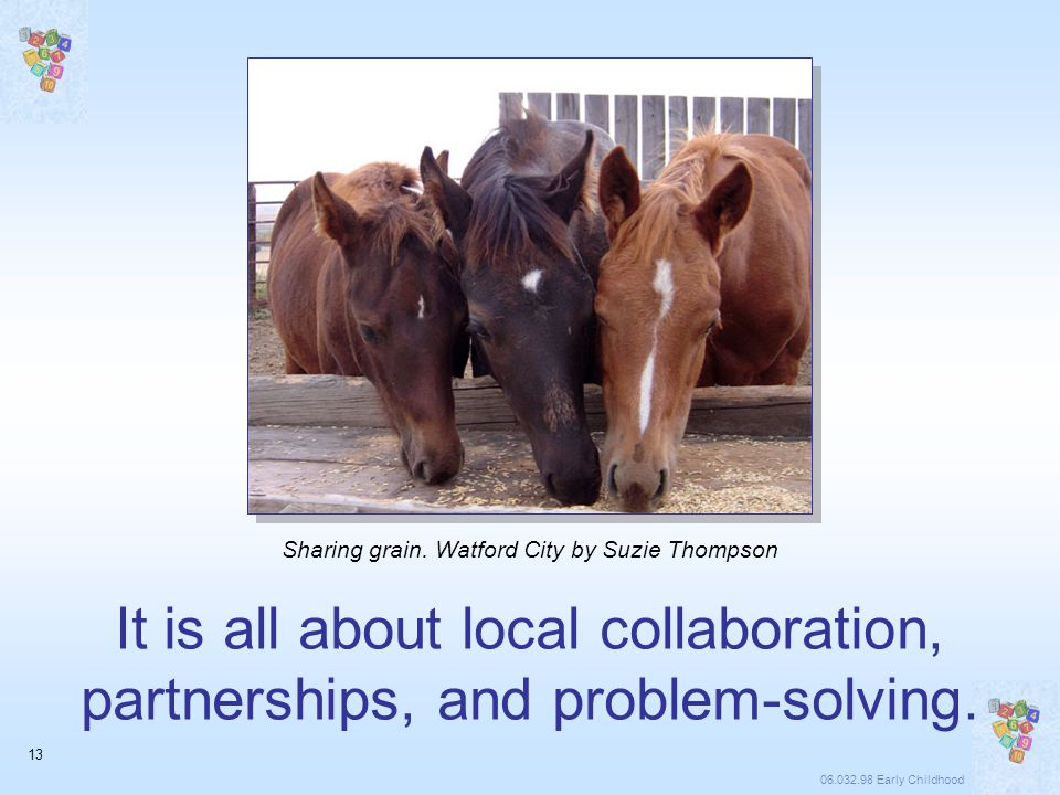 06.032.98 Early Childhood 13 It is all about local collaboration, partnerships, and problem-solving.